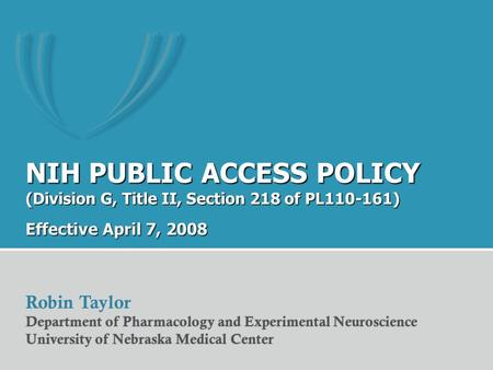 NIH PUBLIC ACCESS POLICY (Division G, Title II, Section 218 of PL110-161) Effective April 7, 2008 Robin Taylor Department of Pharmacology and Experimental.