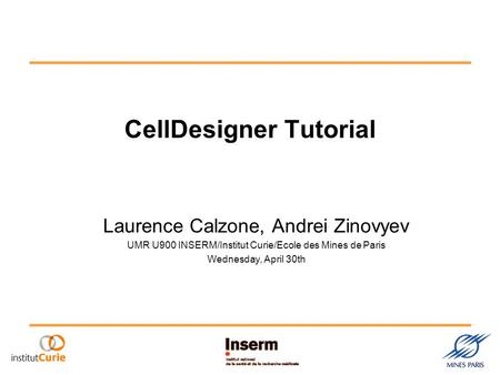 CellDesigner Tutorial Laurence Calzone, Andrei Zinovyev UMR U900 INSERM/Institut Curie/Ecole des Mines de Paris Wednesday, April 30th.