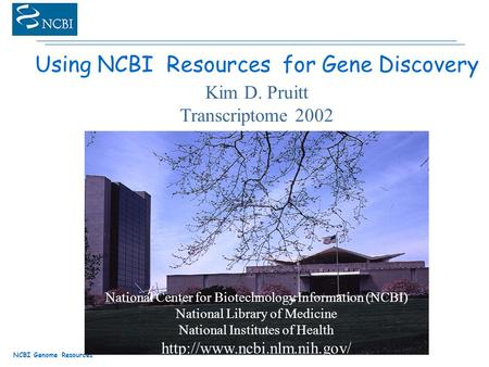 NCBI Genome Resources Using NCBI Resources for Gene Discovery Kim D. Pruitt Transcriptome 2002 National Center for Biotechnology Information (NCBI) National.