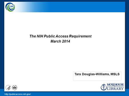 The NIH Public Access Requirement March 2014 Tara Douglas-Williams, MSLS.