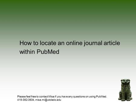 How to locate an online journal article within PubMed Please feel free to contact Misa if you have any questions on using PubMed. 419-382-3634,