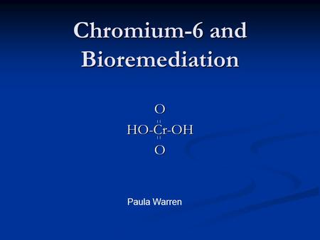 Chromium-6 and Bioremediation OHO-Cr-OHO Paula Warren.