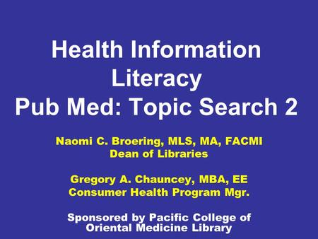 Health Information Literacy Pub Med: Topic Search 2 Naomi C. Broering, MLS, MA, FACMI Dean of Libraries Gregory A. Chauncey, MBA, EE Consumer Health Program.