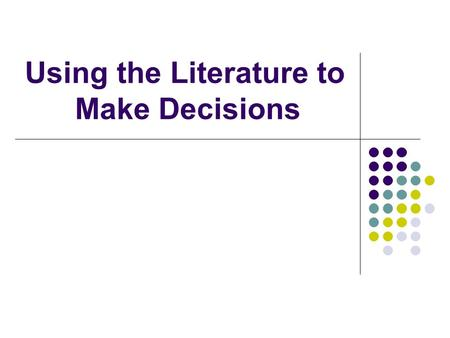 Using the Literature to Make Decisions. Objectives The student will identify information based questions from a clinical scenario. The student will classify.