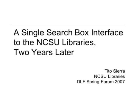 A Single Search Box Interface to the NCSU Libraries, Two Years Later Tito Sierra NCSU Libraries DLF Spring Forum 2007.