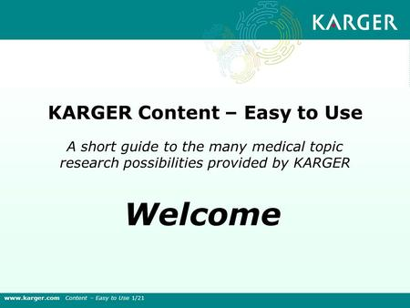 A short guide to the many medical topic research possibilities provided by KARGER KARGER Content – Easy to Use Welcome www.karger.com Content – Easy to.