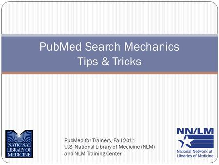 PubMed for Trainers, Fall 2011 U.S. National Library of Medicine (NLM) and NLM Training Center PubMed Search Mechanics Tips & Tricks.