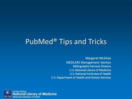 PubMed® Tips and Tricks Margaret McGhee MEDLARS Management Section Bibliographic Services Division U.S. National Library of Medicine U.S. National Institutes.