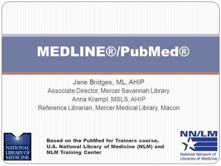 MEDLINE®/PubMed® Based on the PubMed for Trainers course, U.S. National Library of Medicine (NLM) and NLM Training Center Jane Bridges, ML, AHIP Associate.