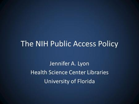 The NIH Public Access Policy Jennifer A. Lyon Health Science Center Libraries University of Florida.