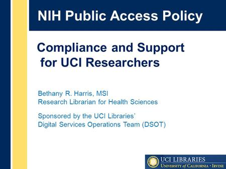 NIH Public Access Policy Bethany R. Harris, MSI Research Librarian for Health Sciences Sponsored by the UCI Libraries' Digital Services Operations Team.