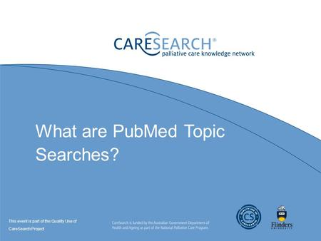 What are PubMed Topic Searches? This event is part of the Quality Use of CareSearch Project.