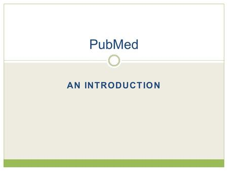 AN INTRODUCTION PubMed. Purpose of Class  Understand what PubMed is  Know when to use it  Know how to conduct a basic search  Understand how to use.