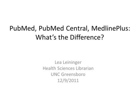 PubMed, PubMed Central, MedlinePlus: What's the Difference? Lea Leininger Health Sciences Librarian UNC Greensboro 12/9/2011.