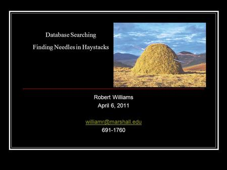 Database Searching Finding Needles in Haystacks Robert Williams April 6, 2011 691-1760.