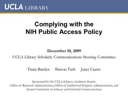 Complying with the NIH Public Access Policy December 10, 2009 UCLA Library Scholarly Communications Steering Committee Tania Bardyn Sharon Farb Janet Carter.