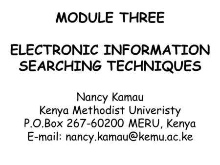MODULE THREE ELECTRONIC INFORMATION SEARCHING TECHNIQUES Nancy Kamau Kenya Methodist Univeristy P.O.Box 267-60200 MERU, Kenya