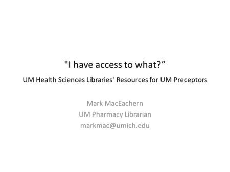 "I have access to what?"" UM Health Sciences Libraries' Resources for UM Preceptors Mark MacEachern UM Pharmacy Librarian"