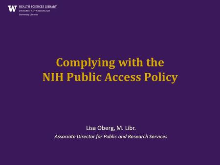 Complying with the NIH Public Access Policy Lisa Oberg, M. Libr. Associate Director for Public and Research Services.
