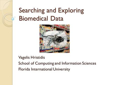 Searching and Exploring Biomedical Data Vagelis Hristidis School of Computing and Information Sciences Florida International University.
