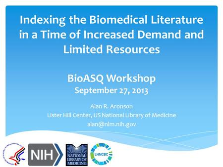 Indexing the Biomedical Literature in a Time of Increased Demand and Limited Resources BioASQ Workshop September 27, 2013 Alan R. Aronson Lister Hill Center,