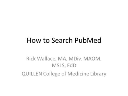 How to Search PubMed Rick Wallace, MA, MDiv, MAOM, MSLS, EdD QUILLEN College of Medicine Library.