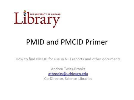 PMID and PMCID Primer How to find PMCID for use in NIH reports and other documents Andrea Twiss-Brooks Co-Director, Science Libraries.