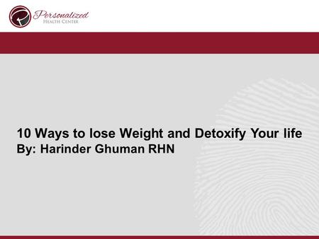 10 Ways to lose Weight and Detoxify Your life By: Harinder Ghuman RHN.