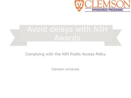 Complying with the NIH Public Access Policy Clemson University Avoid delays with NIH Awards.