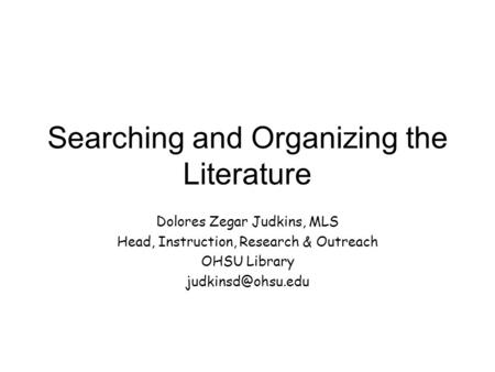 Searching and Organizing the Literature Dolores Zegar Judkins, MLS Head, Instruction, Research & Outreach OHSU Library