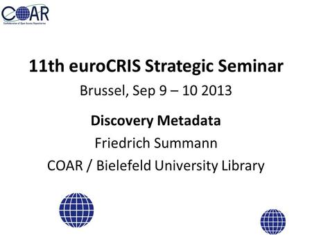 11th euroCRIS Strategic Seminar Brussel, Sep 9 – 10 2013 Discovery Metadata Friedrich Summann COAR / Bielefeld University Library.