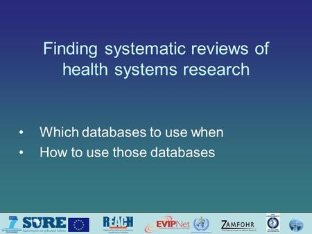 Finding systematic reviews of health systems research Which databases to use when How to use those databases.