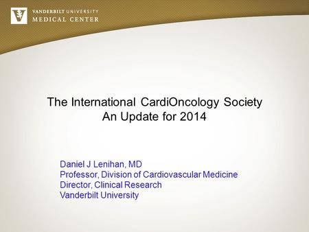 The International CardiOncology Society An Update for 2014 Daniel J Lenihan, MD Professor, Division of Cardiovascular Medicine Director, Clinical Research.