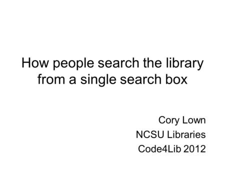 How people search the library from a single search box Cory Lown NCSU Libraries Code4Lib 2012.