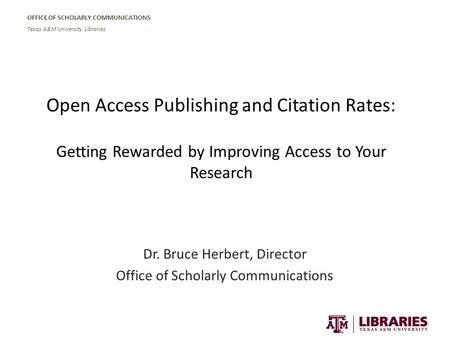 OFFICE OF SCHOLARLY COMMUNICATIONS Texas A&M University Libraries Open Access Publishing and Citation Rates: Getting Rewarded by Improving Access to Your.
