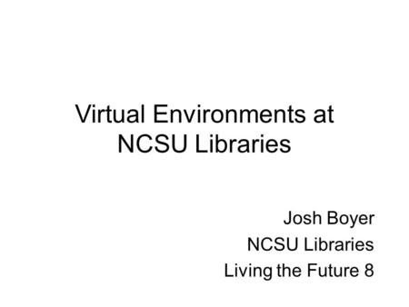 Virtual Environments at NCSU Libraries Josh Boyer NCSU Libraries Living the Future 8.