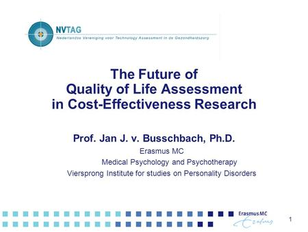 1 The Future of Quality of Life Assessment in Cost-Effectiveness Research Prof. Jan J. v. Busschbach, Ph.D. Erasmus MC Medical Psychology and Psychotherapy.