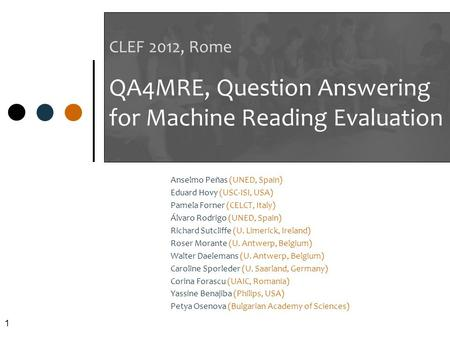 1 CLEF 2012, Rome QA4MRE, Question Answering for Machine Reading Evaluation Anselmo Peñas (UNED, Spain) Eduard Hovy (USC-ISI, USA) Pamela Forner (CELCT,