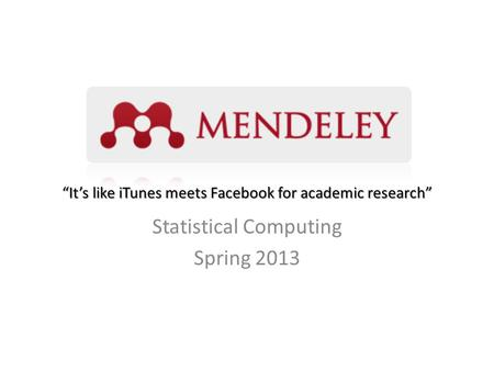 """It's like iTunes meets Facebook for academic research"" Statistical Computing Spring 2013."
