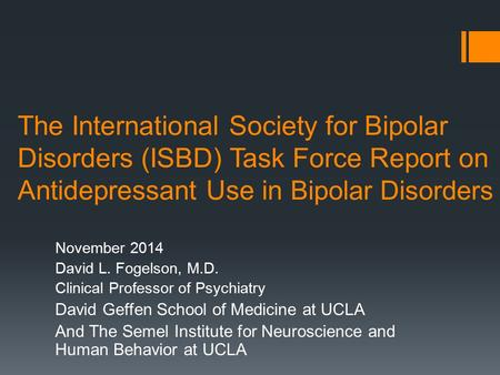 The International Society for Bipolar Disorders (ISBD) Task Force Report on Antidepressant Use in Bipolar Disorders November 2014 David L. Fogelson, M.D.