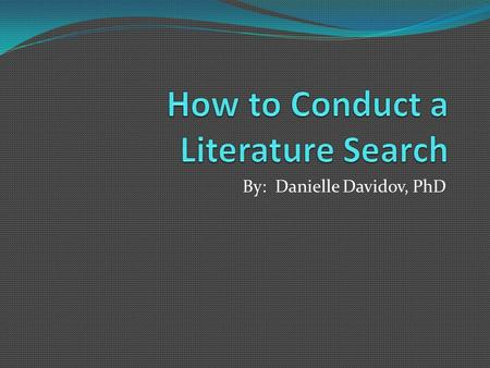 By: Danielle Davidov, PhD. When to do a literature search? When you want to find out more about a given topic After deciding upon your research topic.