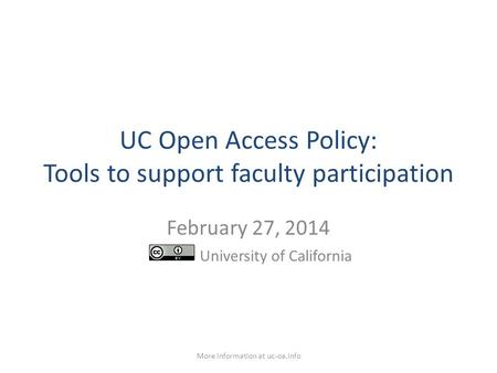 UC Open Access Policy: Tools to support faculty participation February 27, 2014 University of California More information at uc-oa.info.