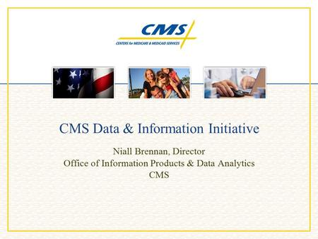 CMS Data & Information Initiative Niall Brennan, Director Office of Information Products & Data Analytics CMS.
