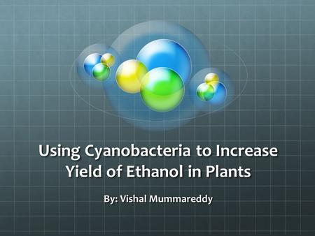 Using Cyanobacteria to Increase Yield of Ethanol in Plants By: Vishal Mummareddy.