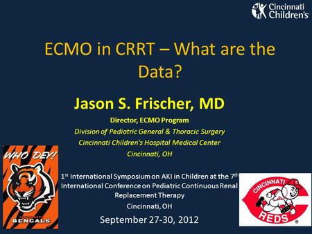 ECMO in CRRT – What are the Data? Jason S. Frischer, MD Director, ECMO Program Division of Pediatric General & Thoracic Surgery Cincinnati Children's Hospital.