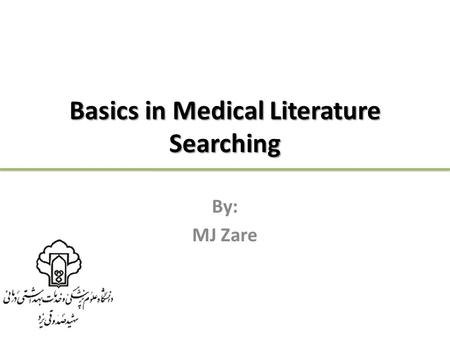 Basics in Medical Literature Searching By: MJ Zare.