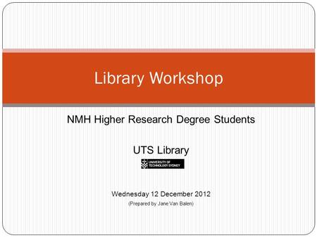 NMH Higher Research Degree Students UTS Library Wednesday 12 December 2012 (Prepared by Jane Van Balen) Library Workshop.