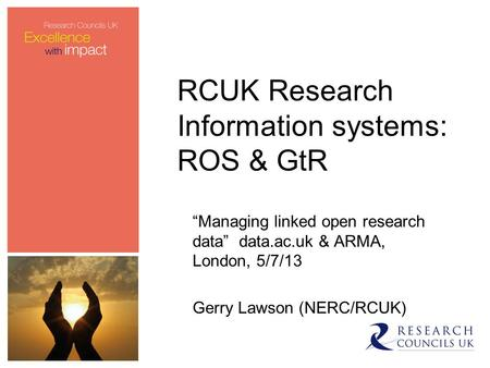 "RCUK Research Information systems: ROS & GtR ""Managing linked open research data"" data.ac.uk & ARMA, London, 5/7/13 Gerry Lawson (NERC/RCUK)"