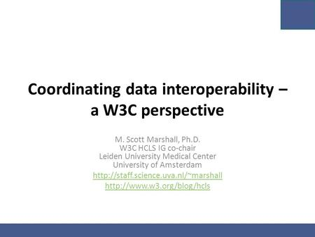 Coordinating data interoperability – a W3C perspective M. Scott Marshall, Ph.D. W3C HCLS IG co-chair Leiden University Medical Center University of Amsterdam.