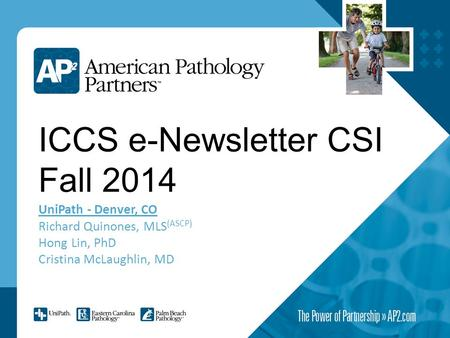 ICCS e-Newsletter CSI Fall 2014 UniPath - Denver, CO Richard Quinones, MLS (ASCP) Hong Lin, PhD Cristina McLaughlin, MD.